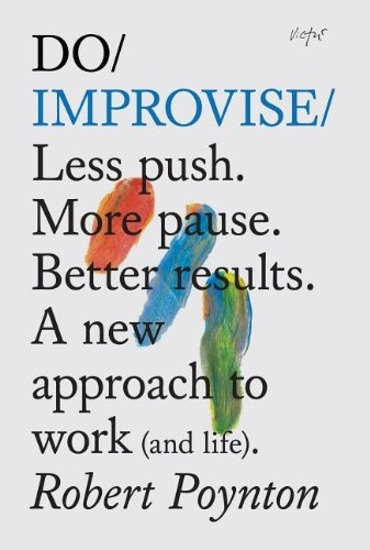 Do Improvise - Less Push More Pause Better Results by Robert Poynton