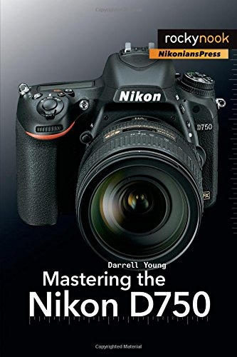 Mastering the Nikon D750 by Darrell Young