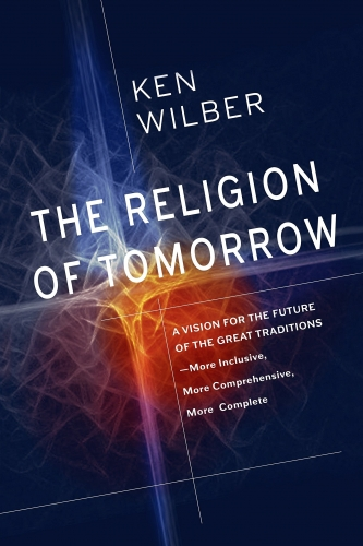 The Religion Of Tomorrow - A Vision for the Future of the Great Traditions - More Inclusive More Comprehensive More Complete by Ken Wilber