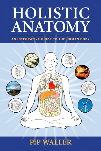 Holistic Anatomy - An Integrative Guide to the Human Body by Pip Waller