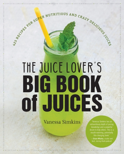 The Juice Lovers Big Book of Juices - 425 Recipes for Super Nutritious and Crazy Delicious Juices by Vanessa Simkins