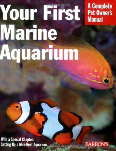 Your First Marine Aquarium: A Complete Pet Owner's Manual by John Tullock