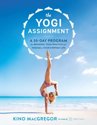 The Yogi Assignment - A 30 Day Program for Bringing Yoga Practice and Wisdom to Your Everyday Life by Kino MacGregor