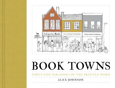 Book Towns - Forty Five Paradises of the Printed Word by Alex Johnson