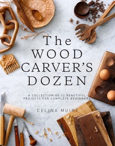 The Wood Carvera's Dozen: A Collection of 12 Beautiful Projects for Complete Beginners by Celina Muire