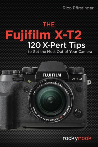 The Fujifilm X-T2 - 115 X-Pert Tips to Get the Most Out of Your Camera by Rico Pfirstinger