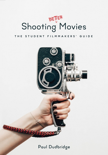 Shooting Better Movies: Student Filmmakers Guide by Paul Dudbridge