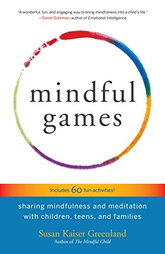 Mindful Games - Sharing Mindfulness and Meditation with Children by Susan Kaiser Greenland