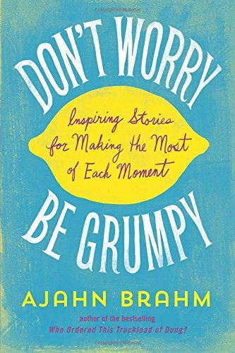Dont Worry, Be Grumpy - Inspiring Stories for Making the Most of Each Moment by Ajahn Brahm