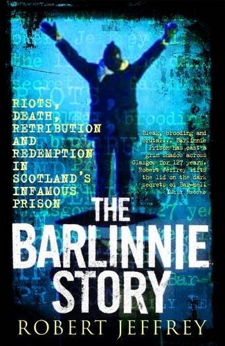 The Barlinnie Story: Riots, Death, Retribution and Redemption in Scotland's Infamous Prison by Robert Jeffrey