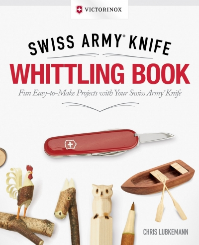 Victorinox Swiss Army Knife Whittling Book, Gift Edition: Fun, Easy-To-Make Projects with Your Swiss Army Knife by Chris Lubkemann