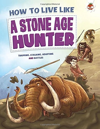 How To Live Like A Stone Age Hunter by Anita Ganeri