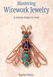 Mastering Wirework Jewelry: 15 Intricate Designs to Create by Rachel Norris