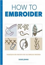 How to Embroider - Techniques and Projects for the Complete Beginner by Susie Johns