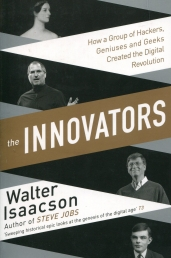 Innovators How a Group of Inventors, Hackers, Geniuses and Geeks Created the Digital Revolution by Walter Isaacson