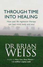 Through Time Into Healing - How Past Life Regression Therapy Can Heal Mind, body And Soul by Dr Brian Weiss