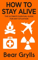 How to Stay Alive : The Ultimate Survival Guide for Any Situation by Bear Grylls Photo
