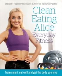 Clean Eating Alice Everyday Fitness : Train Smart, Eat Well and Get the Body You Love by Alice Liveing by Alice Liveing