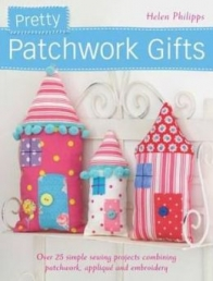 Pretty Patchwork Gifts (Over 25 Simple Sewing Projects Combining Patchwork, Applique and Embroidery) by Helen Philips