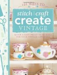 101 Ways to Stitch, Craft, Create Vintage Quick & Easy Projects to Make for Your Vintage Lifestyle by Various