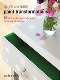 Quick and Easy Paint Transformations 50 step-by-step projects for walls floors stairs and furniture by Annie Sloan