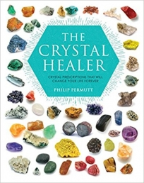 The Crystal Healer Crystal prescriptions that will change your life forever by Philip Permutt
