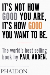 It's Not How Good You Are, It's How Good You Want to Be: The world's best-selling book by Paul Arden Photo