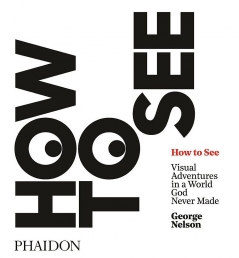 How to See: Visual Adventures in a World God Never Made by George Nelson