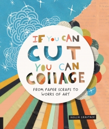 If You Can Cut - You Can Collage From Paper Scraps to Works of Art for Starter by Ms. Hollie Chastain